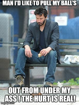 My ball's ! | MAN I'D LIKE TO PULL MY BALL'S OUT FROM UNDER MY ASS ! THE HURT IS REAL! | image tagged in sad keanu,my ball's,hurting,ouch,hot girls | made w/ Imgflip meme maker