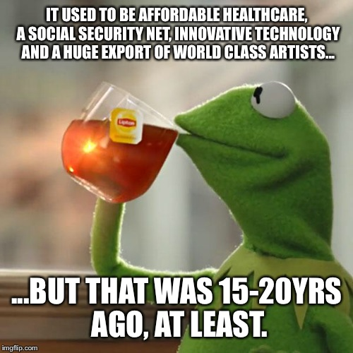 But Thats None Of My Business Meme | IT USED TO BE AFFORDABLE HEALTHCARE, A SOCIAL SECURITY NET, INNOVATIVE TECHNOLOGY AND A HUGE EXPORT OF WORLD CLASS ARTISTS... ...BUT THAT WA | image tagged in memes,but thats none of my business,kermit the frog | made w/ Imgflip meme maker