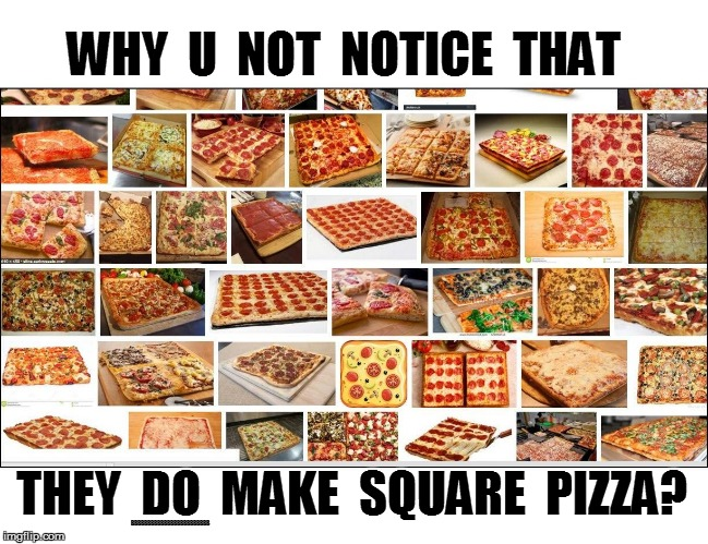 WHY  U  NOT  NOTICE  THAT THEY  DO  MAKE  SQUARE  PIZZA? BBBBBBBBBBBBBBBBBBBBBBBB | made w/ Imgflip meme maker