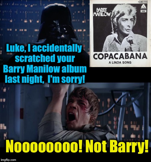 Stars Wars Scratched Barry Manilow No | Luke, I accidentally scratched your Barry Manilow album last night,  I'm sorry! Noooooooo! Not Barry! | image tagged in memes,star wars no,evilmandoevil,funny | made w/ Imgflip meme maker