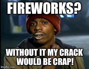 Y'all Got Any More Of That Meme | FIREWORKS? WITHOUT IT MY CRACK WOULD BE CRAP! | image tagged in memes,yall got any more of | made w/ Imgflip meme maker