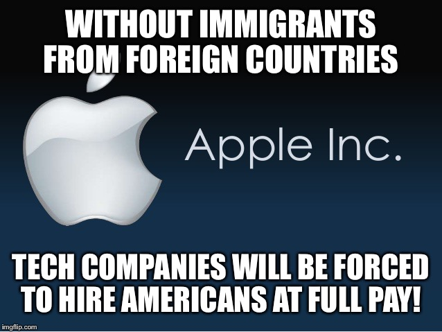 WITHOUT IMMIGRANTS FROM FOREIGN COUNTRIES TECH COMPANIES WILL BE FORCED TO HIRE AMERICANS AT FULL PAY! | made w/ Imgflip meme maker
