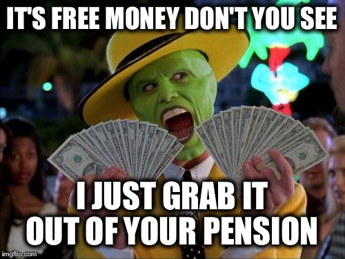 Money Money Meme | IT'S FREE MONEY DON'T YOU SEE I JUST GRAB IT OUT OF YOUR PENSION | image tagged in memes,money money | made w/ Imgflip meme maker