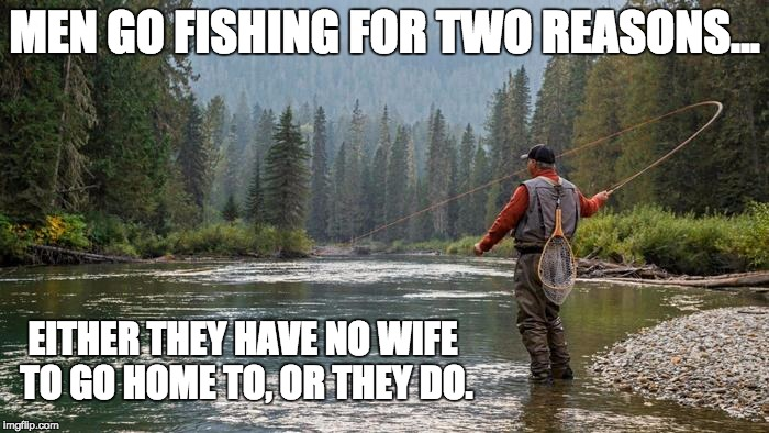 Created for my online fly fishing store | MEN GO FISHING FOR TWO REASONS... EITHER THEY HAVE NO WIFE TO GO HOME TO, OR THEY DO. | image tagged in fishing | made w/ Imgflip meme maker