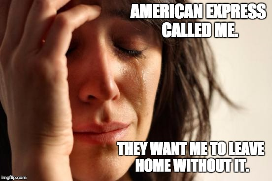 First World Problems Meme | AMERICAN EXPRESS CALLED ME. THEY WANT ME TO LEAVE HOME WITHOUT IT. | image tagged in memes,first world problems | made w/ Imgflip meme maker