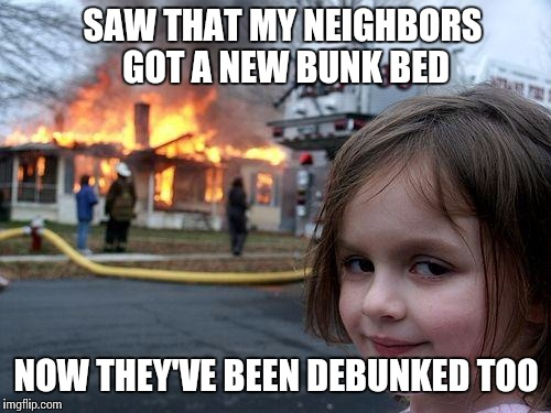 Disaster Girl Meme | SAW THAT MY NEIGHBORS GOT A NEW BUNK BED NOW THEY'VE BEEN DEBUNKED TOO | image tagged in memes,disaster girl | made w/ Imgflip meme maker