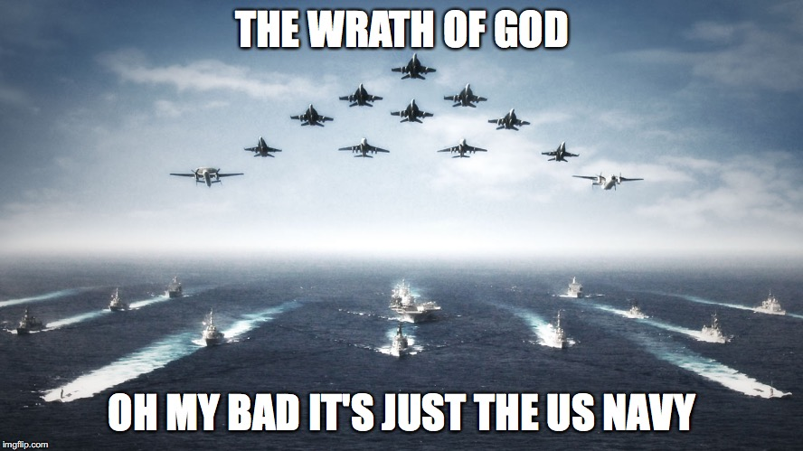 US Navy | THE WRATH OF GOD OH MY BAD IT'S JUST THE US NAVY | image tagged in us navy | made w/ Imgflip meme maker