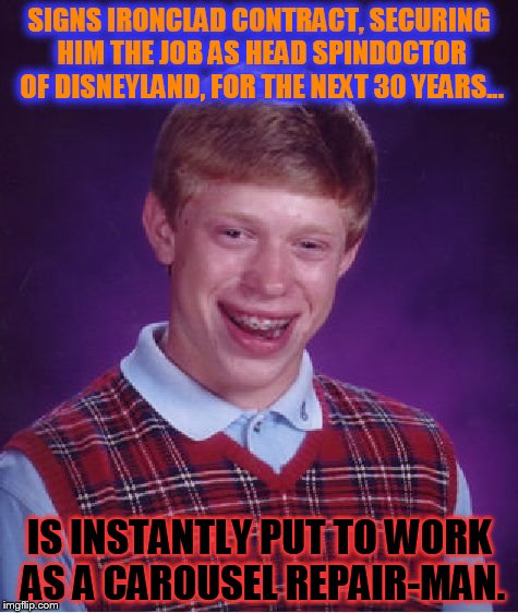 Bad Luck Brian gets SO CLOSE... | SIGNS IRONCLAD CONTRACT, SECURING HIM THE JOB AS HEAD SPINDOCTOR OF DISNEYLAND, FOR THE NEXT 30 YEARS... IS INSTANTLY PUT TO WORK AS A CAROU | image tagged in memes,bad luck brian | made w/ Imgflip meme maker