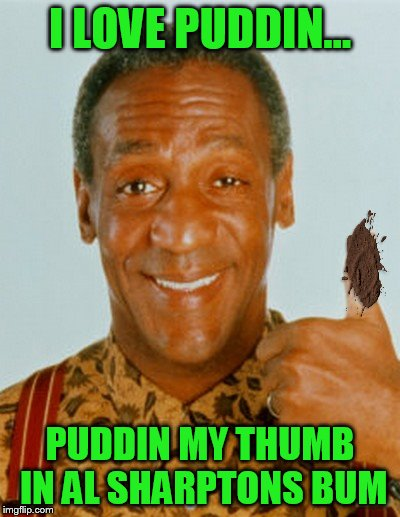 I LOVE PUDDIN... PUDDIN MY THUMB IN AL SHARPTONS BUM | made w/ Imgflip meme maker