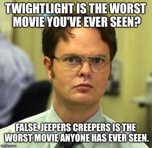 False | TWIGHTLIGHT IS THE WORST MOVIE YOU'VE EVER SEEN? FALSE. JEEPERS CREEPERS IS THE WORST MOVIE ANYONE HAS EVER SEEN. | image tagged in false | made w/ Imgflip meme maker