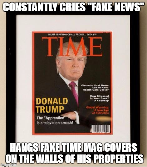"Fake Trump Time covers | CONSTANTLY CRIES ""FAKE NEWS"" HANGS FAKE TIME MAG COVERS ON THE WALLS OF HIS PROPERTIES 