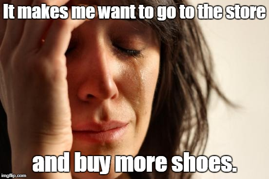 First World Problems Meme | It makes me want to go to the store and buy more shoes. | image tagged in memes,first world problems | made w/ Imgflip meme maker