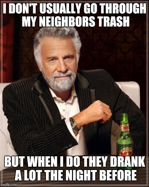 The Most Interesting Man In The World Meme | I DON'T USUALLY GO THROUGH MY NEIGHBORS TRASH BUT WHEN I DO THEY DRANK A LOT THE NIGHT BEFORE | image tagged in memes,the most interesting man in the world | made w/ Imgflip meme maker