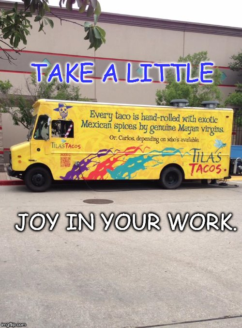 Word | TAKE A LITTLE JOY IN YOUR WORK. | image tagged in joy,fun,funny signs,work | made w/ Imgflip meme maker
