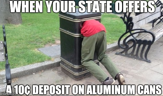 WHEN YOUR STATE OFFERS A 10¢ DEPOSIT ON ALUMINUM CANS | made w/ Imgflip meme maker