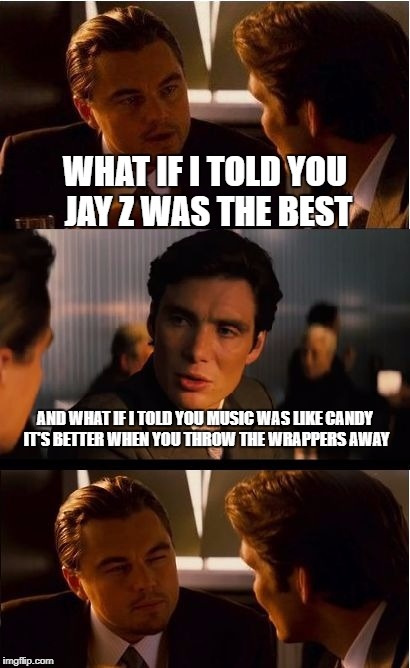 Inception Meme | WHAT IF I TOLD YOU JAY Z WAS THE BEST AND WHAT IF I TOLD YOU MUSIC WAS LIKE CANDY IT'S BETTER WHEN YOU THROW THE WRAPPERS AWAY | image tagged in memes,inception | made w/ Imgflip meme maker
