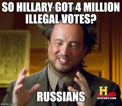 Ancient Aliens Meme | SO HILLARY GOT 4 MILLION ILLEGAL VOTES? RUSSIANS | image tagged in memes,ancient aliens | made w/ Imgflip meme maker