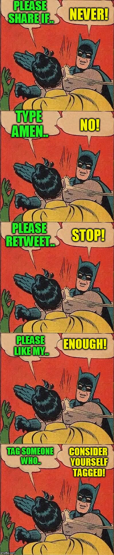 Social media Batman and Robin! | PLEASE SHARE IF.. NEVER! TYPE AMEN.. NO! PLEASE RETWEET.. STOP! PLEASE LIKE MY.. ENOUGH! TAG SOMEONE WHO.. CONSIDER YOURSELF TAGGED! | image tagged in batman slapping robin | made w/ Imgflip meme maker