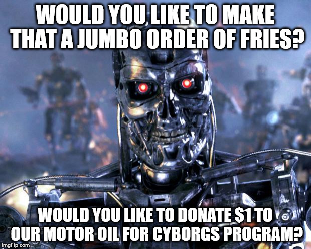 Terminator Robot T-800 | WOULD YOU LIKE TO MAKE THAT A JUMBO ORDER OF FRIES? WOULD YOU LIKE TO DONATE $1 TO OUR MOTOR OIL FOR CYBORGS PROGRAM? | image tagged in terminator robot t-800 | made w/ Imgflip meme maker