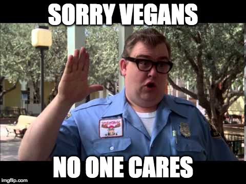 What he said. | SORRY VEGANS NO ONE CARES | image tagged in wally world,vegan,vegan4life,iwanttobebacon,iwanttobebaconcom | made w/ Imgflip meme maker