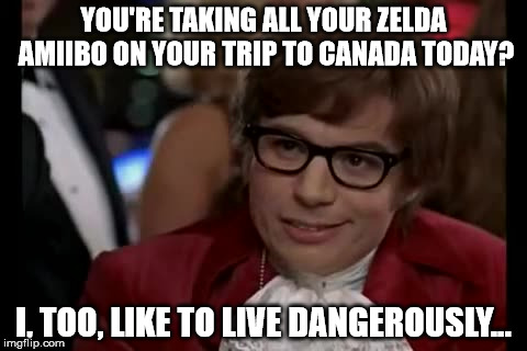 Going to be in Canada from June 28th to July 6th! See you guys later! | YOU'RE TAKING ALL YOUR ZELDA AMIIBO ON YOUR TRIP TO CANADA TODAY? I, TOO, LIKE TO LIVE DANGEROUSLY... | image tagged in memes,i too like to live dangerously,even though i haven't been active at all lol,aegis_runestone,amiibo is plural of amiibo | made w/ Imgflip meme maker
