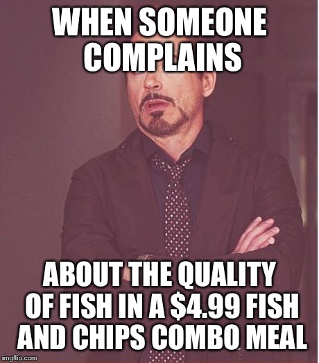 Face You Make Robert Downey Jr Meme | WHEN SOMEONE COMPLAINS ABOUT THE QUALITY OF FISH IN A $4.99 FISH AND CHIPS COMBO MEAL | image tagged in memes,face you make robert downey jr | made w/ Imgflip meme maker