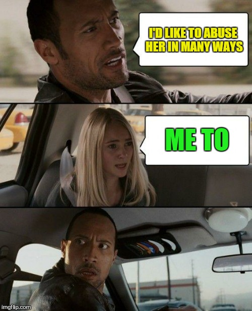 The Rock Driving Meme | I'D LIKE TO ABUSE HER IN MANY WAYS ME TO | image tagged in memes,the rock driving | made w/ Imgflip meme maker