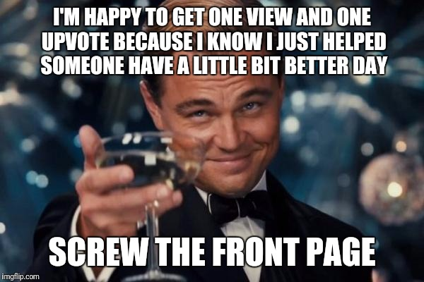 Leonardo Dicaprio Cheers Meme | I'M HAPPY TO GET ONE VIEW AND ONE UPVOTE BECAUSE I KNOW I JUST HELPED SOMEONE HAVE A LITTLE BIT BETTER DAY SCREW THE FRONT PAGE | image tagged in memes,leonardo dicaprio cheers | made w/ Imgflip meme maker