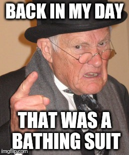 Back In My Day Meme | BACK IN MY DAY THAT WAS A BATHING SUIT | image tagged in memes,back in my day | made w/ Imgflip meme maker
