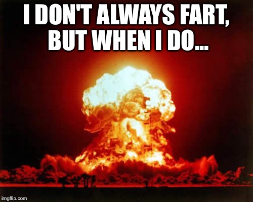 Nuclear Explosion Meme | I DON'T ALWAYS FART, BUT WHEN I DO... | image tagged in memes,nuclear explosion | made w/ Imgflip meme maker