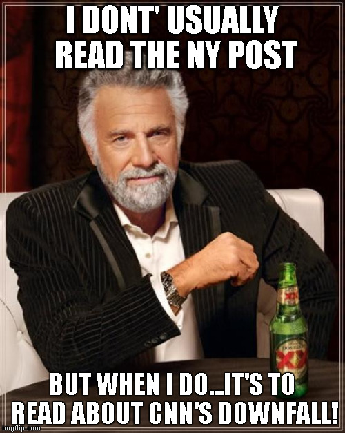 The Most Interesting Man In The World Meme | I DONT' USUALLY READ THE NY POST BUT WHEN I DO...IT'S TO READ ABOUT CNN'S DOWNFALL! | image tagged in memes,the most interesting man in the world | made w/ Imgflip meme maker