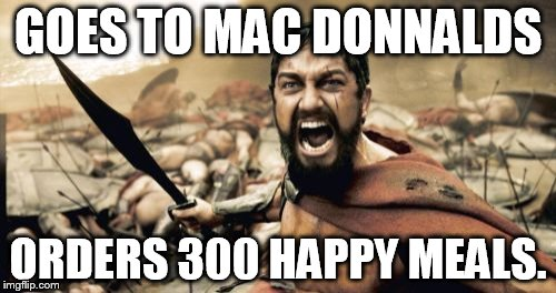 Sparta Leonidas Meme | GOES TO MAC DONNALDS ORDERS 300 HAPPY MEALS. | image tagged in memes,sparta leonidas | made w/ Imgflip meme maker