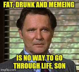 In honor of Stephen Furst 1954 -2017 (Flounder) | FAT, DRUNK AND MEMEING IS NO WAY TO GO THROUGH LIFE, SON | image tagged in animal house,dean wormer,stephen furst,flounder | made w/ Imgflip meme maker
