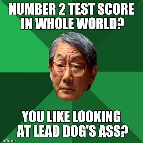 High Expectations Asian Father Meme | NUMBER 2 TEST SCORE IN WHOLE WORLD? YOU LIKE LOOKING AT LEAD DOG'S ASS? | image tagged in memes,high expectations asian father | made w/ Imgflip meme maker