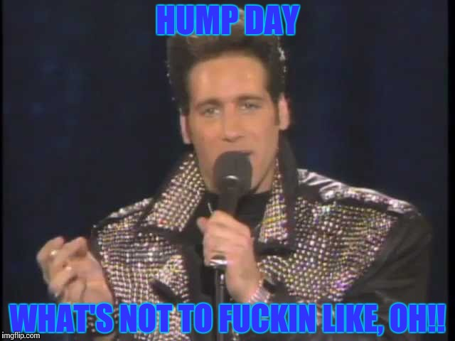 HUMP DAY WHAT'S NOT TO F**KIN LIKE, OH!! | image tagged in andrew dice clay | made w/ Imgflip meme maker
