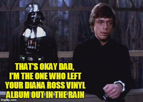 THAT'S OKAY DAD, I'M THE ONE WHO LEFT YOUR DIANA ROSS VINYL ALBUM OUT IN THE RAIN | made w/ Imgflip meme maker
