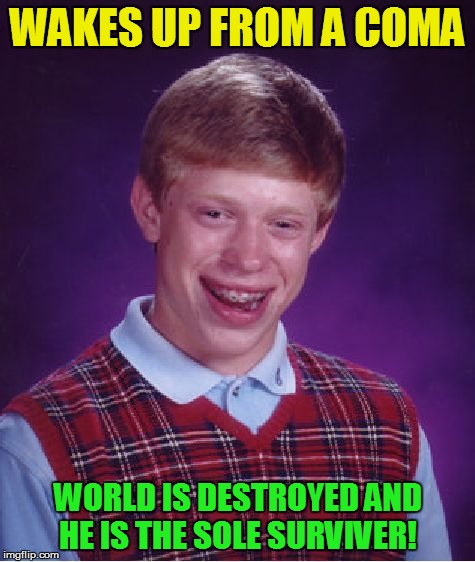 Bad Luck Brian Meme | WAKES UP FROM A COMA WORLD IS DESTROYED AND HE IS THE SOLE SURVIVER! | image tagged in memes,bad luck brian | made w/ Imgflip meme maker