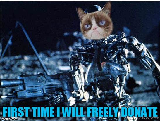 grump cat terminator | FIRST TIME I WILL FREELY DONATE | image tagged in grump cat terminator | made w/ Imgflip meme maker