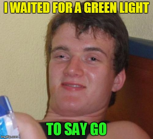 10 Guy Meme | I WAITED FOR A GREEN LIGHT TO SAY GO | image tagged in memes,10 guy | made w/ Imgflip meme maker