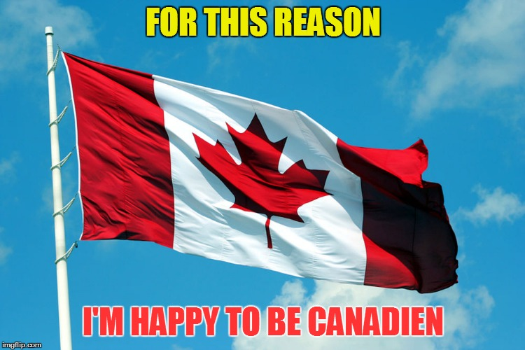 FOR THIS REASON I'M HAPPY TO BE CANADIEN | made w/ Imgflip meme maker