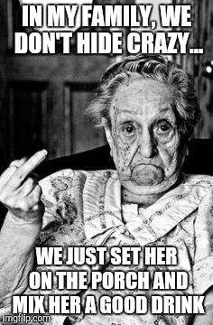 Grandma | IN MY FAMILY, WE DON'T HIDE CRAZY... WE JUST SET HER ON THE PORCH AND MIX HER A GOOD DRINK | image tagged in crazy,memes,grandma,drinking,family,real life | made w/ Imgflip meme maker