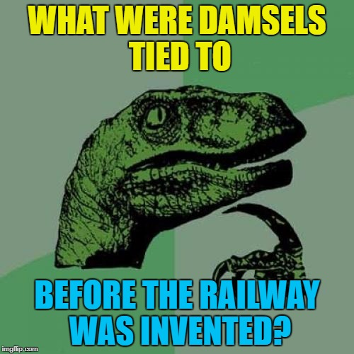 What would've happened in all those silent movies and cartoons? | WHAT WERE DAMSELS TIED TO BEFORE THE RAILWAY WAS INVENTED? | image tagged in memes,philosoraptor,damsels,railways | made w/ Imgflip meme maker