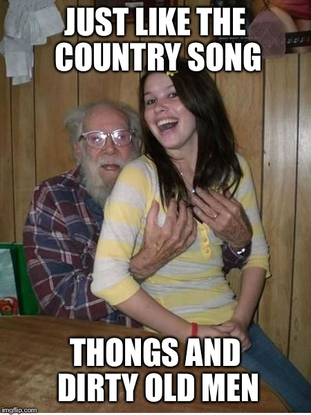JUST LIKE THE COUNTRY SONG THONGS AND DIRTY OLD MEN | made w/ Imgflip meme maker