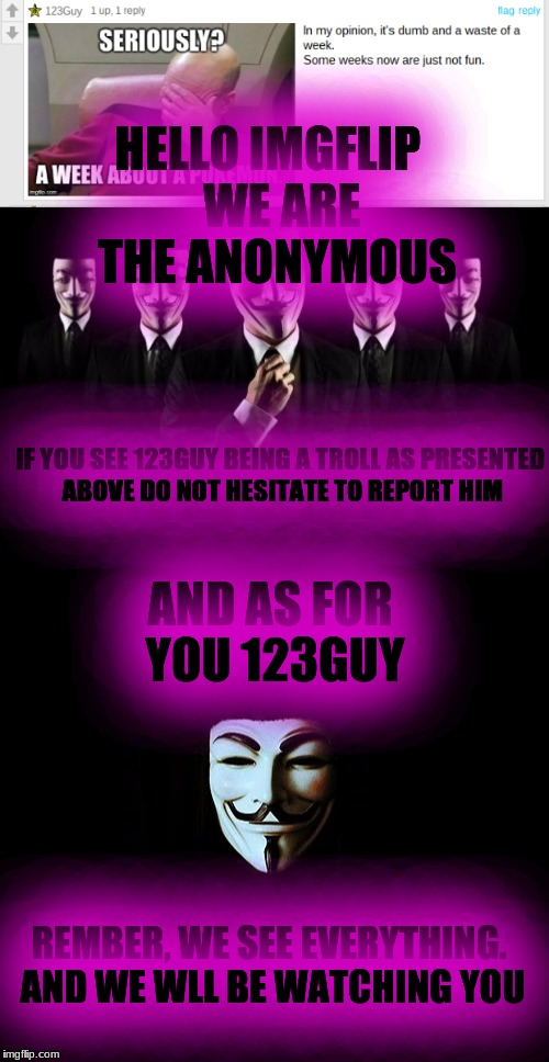A Message to our favorite troll |  HELLO IMGFLIP   WE ARE THE ANONYMOUS; IF YOU SEE 123GUY BEING A TROLL AS PRESENTED ABOVE DO NOT HESITATE TO REPORT HIM; AND AS FOR YOU 123GUY; REMBER, WE SEE EVERYTHING. AND WE WLL BE WATCHING YOU | image tagged in 123troll,123guy,cancer,trolling the troll,just delete yourself,anonymous | made w/ Imgflip meme maker