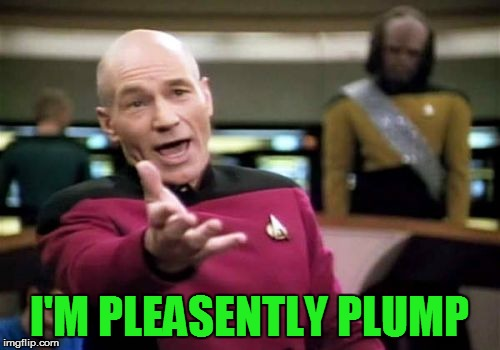 Picard Wtf Meme | I'M PLEASENTLY PLUMP | image tagged in memes,picard wtf | made w/ Imgflip meme maker