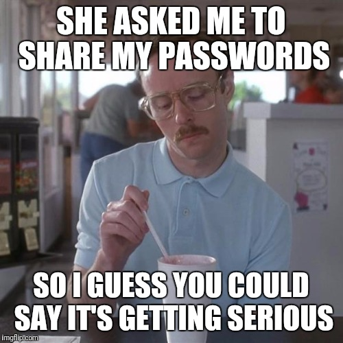 SHE ASKED ME TO SHARE MY PASSWORDS SO I GUESS YOU COULD SAY IT'S GETTING SERIOUS | image tagged in kip milkshare | made w/ Imgflip meme maker