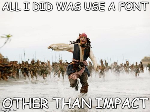 Seriously guys, why do you ALWAYS use Impact? | ALL I DID WAS USE A FONT OTHER THAN IMPACT | image tagged in memes,jack sparrow being chased | made w/ Imgflip meme maker