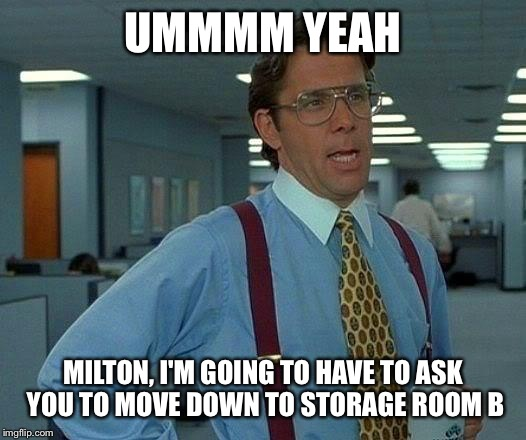 That Would Be Great Meme | UMMMM YEAH MILTON, I'M GOING TO HAVE TO ASK YOU TO MOVE DOWN TO STORAGE ROOM B | image tagged in memes,that would be great | made w/ Imgflip meme maker