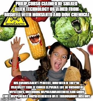PHILIP CORSO CLAIMED HE SHARED ALIEN TECHNOLOGY OBTAINED FROM ROSWELL WITH MONSANTO AND DOW CHEMICAL HIS CLAIMS AREN'T PERFECT; HOWEVER IF T | image tagged in gmo frankenfood | made w/ Imgflip meme maker