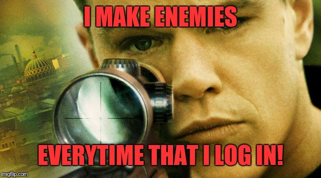 bourne | I MAKE ENEMIES EVERYTIME THAT I LOG IN! | image tagged in bourne | made w/ Imgflip meme maker